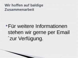 Für weitere Informationen stehen wir gerne per Email ´zur Verfügung. Wir hoff