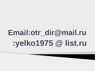 Email:otr_dir@mail.ru :yelko1975 @ list.ru