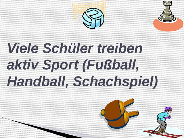 Viele Schüler treiben aktiv Sport (Fußball, Handball, Schachspiel)
