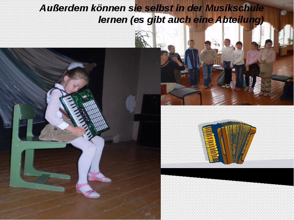 Außerdem können sie selbst in der Musikschule lernen (es gibt auch eine Abte...