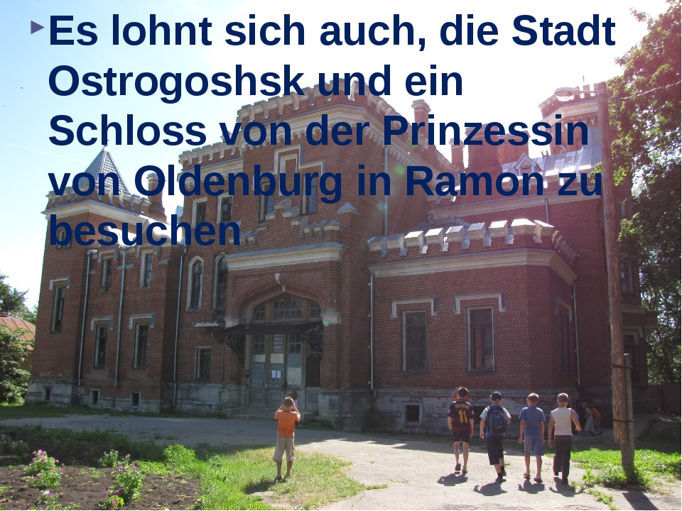 Es lohnt sich auch, die Stadt Ostrogoshsk und ein Schloss von der Prinzessin...