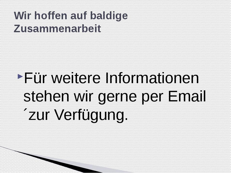 Für weitere Informationen stehen wir gerne per Email ´zur Verfügung. Wir hoff...