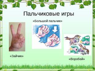 Пальчиковые игры «Большой пальчик» «Зайчик» «Воробей»