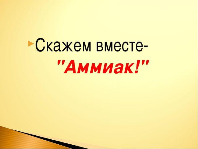 """Скажем вместе- """"Аммиак!"""""""