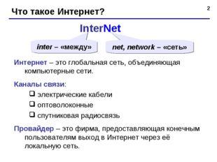 * Что такое Интернет? InterNet inter – «между» net, network – «сеть» Интернет