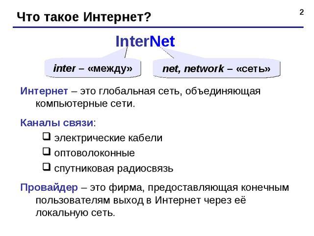 * Что такое Интернет? InterNet inter – «между» net, network – «сеть» Интернет...
