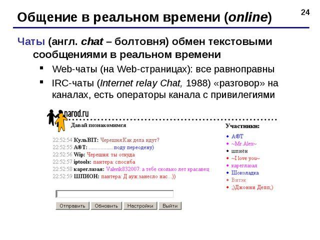 * Общение в реальном времени (online) Чаты (англ. chat – болтовня) обмен текс...