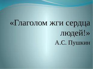 «Глаголом жги сердца людей!» А.С. Пушкин