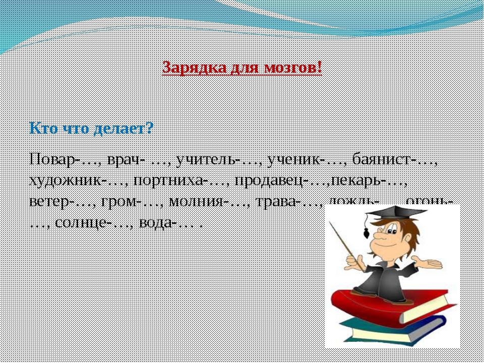 Зарядка для мозгов! Кто что делает? Повар-…, врач- …, учитель-…, ученик-…, ба...