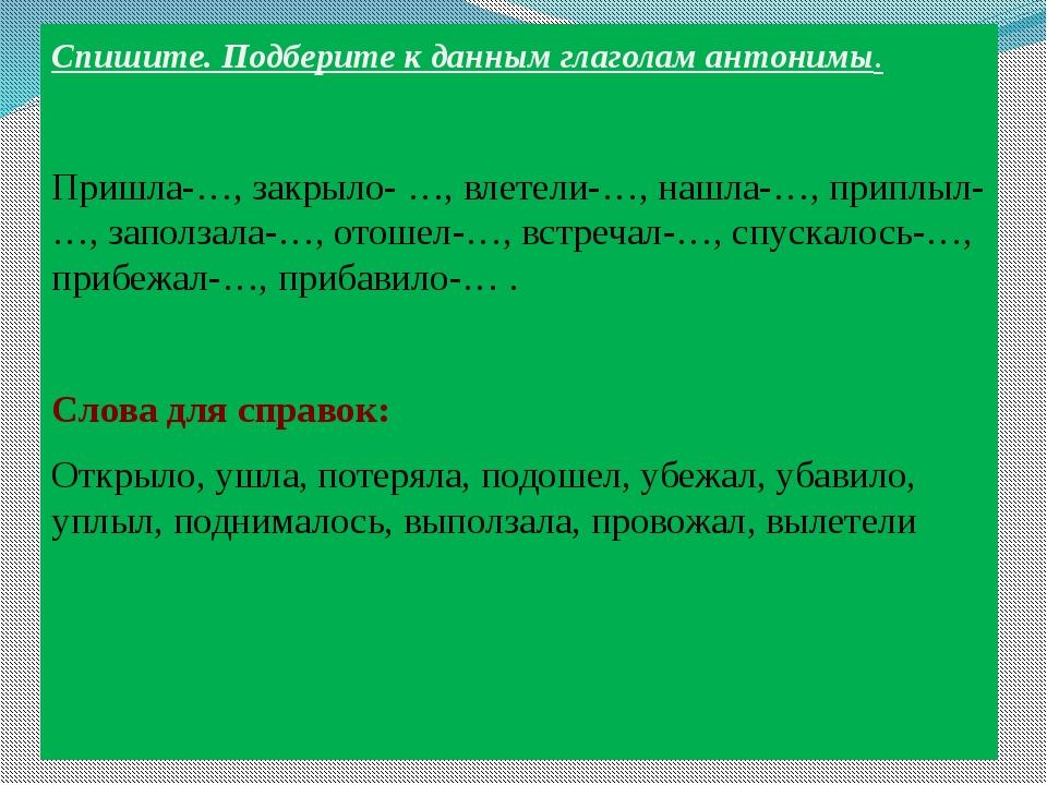 Спишите. Подберите к данным глаголам антонимы. Пришла-…, закрыло- …, влетели-...