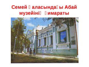 Семей қаласындағы Абай музейінің ғимараты