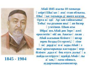Абай 1845 жылы 10 тамызда қазіргі Шығыс Қазақстан облысы, Шыңғыс тауында дүни