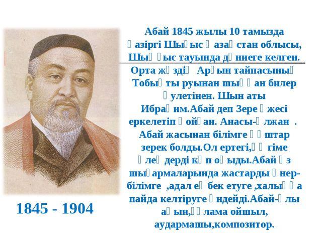 Абай 1845 жылы 10 тамызда қазіргі Шығыс Қазақстан облысы, Шыңғыс тауында дүни...