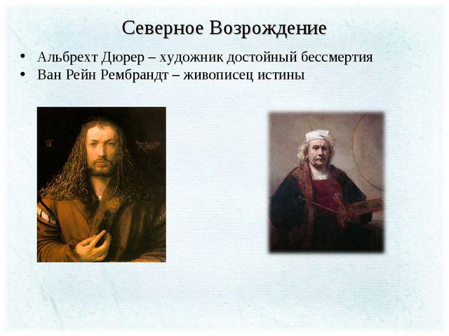 Северное Возрождение Альбрехт Дюрер – художник достойный бессмертия Ван Рейн...