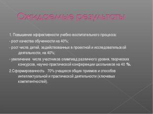 1. Повышение эффективности учебно-воспитательного процесса: - рост качества о