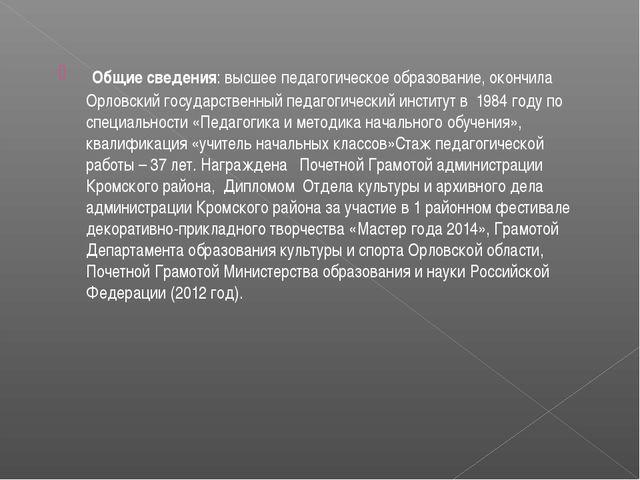 Общие сведения: высшее педагогическое образование, окончила Орловский госуда...