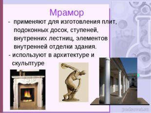 Мрамор - применяют для изготовления плит, подоконных досок, ступеней, внутре