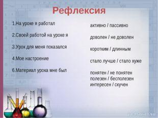 Рефлексия 1.На уроке я работал 2.Своей работой на уроке я 3.Урок для меня пок