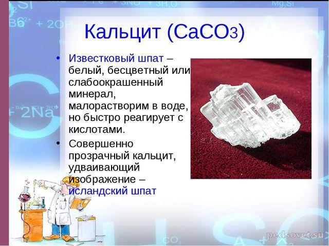 Кальцит (СаСО3) Известковый шпат – белый, бесцветный или слабоокрашенный мине...