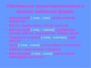 Поставьте существительные в нужной падежной форме. Шěлинкурăс(-сем, -сен) пěч