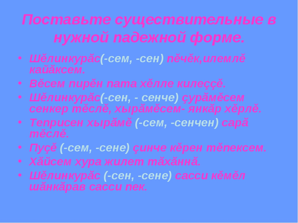 Поставьте существительные в нужной падежной форме. Шěлинкурăс(-сем, -сен) пěч...