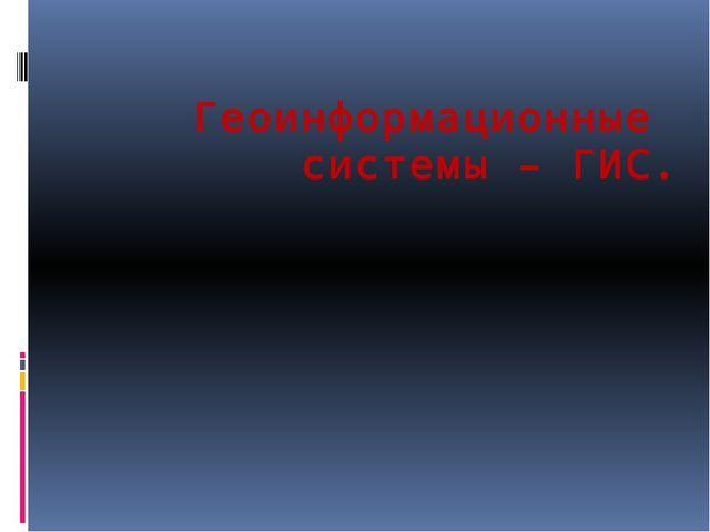 Геоинформационные системы – ГИС.