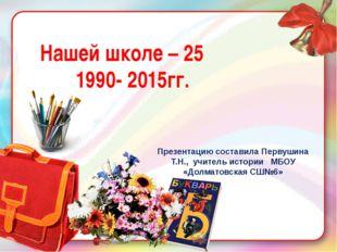 Нашей школе – 25 1990- 2015гг. Презентацию составила Первушина Т.Н., учитель