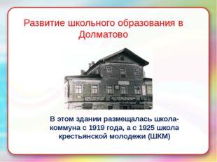 Развитие школьного образования в Долматово В этом здании размещалась школа-ко