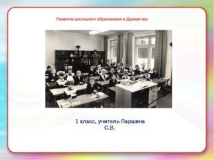 Развитие школьного образования в Долматово 1 класс, учитель Паршина С.В.