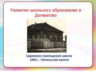 Развитие школьного образования в Долматово Церковно-приходская школа 1881г .