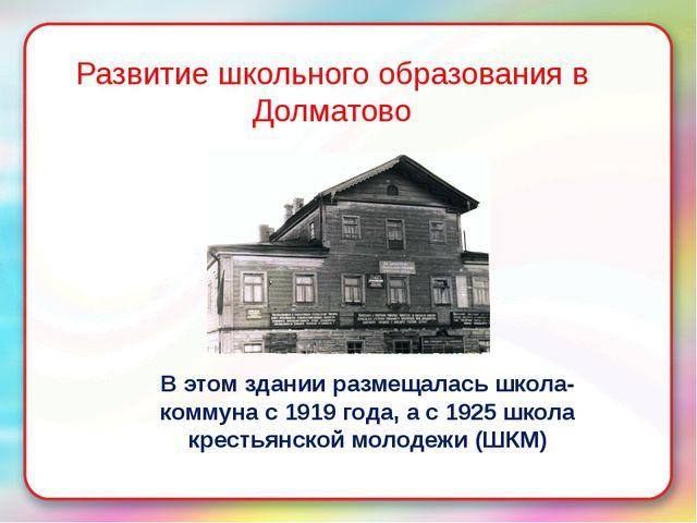 Развитие школьного образования в Долматово В этом здании размещалась школа-ко...