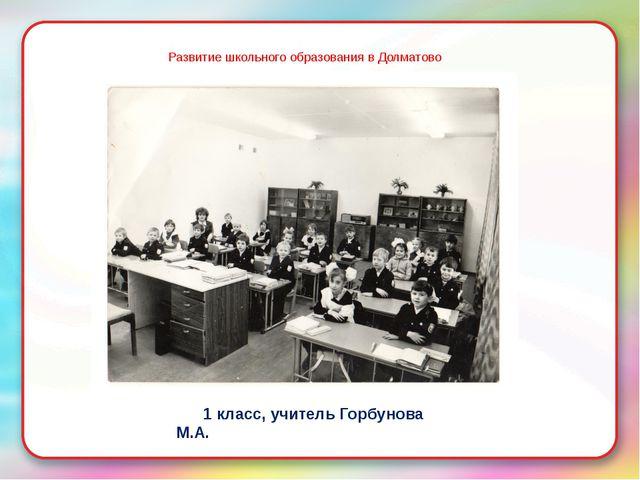 Развитие школьного образования в Долматово Д 1 класс, учитель Горбунова М.А.