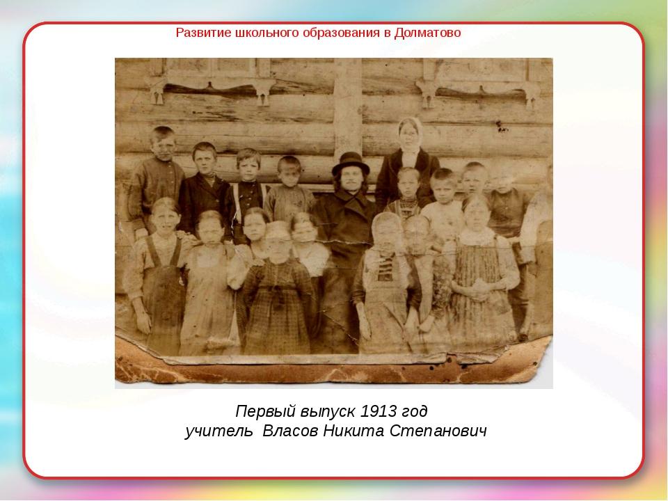 Развитие школьного образования в Долматово Первый выпуск 1913 год учитель Вла...