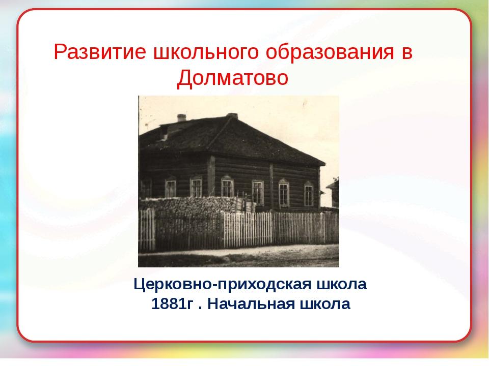 Развитие школьного образования в Долматово Церковно-приходская школа 1881г ....