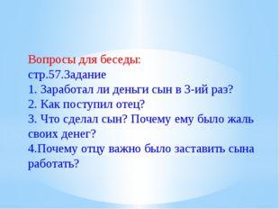 Вопросы для беседы: стр.57.Задание 1. Заработал ли деньги сын в 3-ий раз? 2.