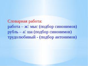 Словарная работа: работа – жұмыс (подбор синонимов) рубль – ақша (подбор сино