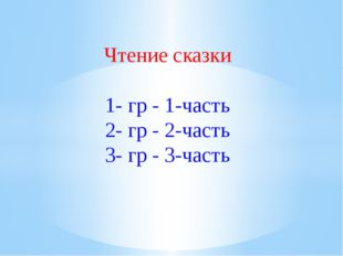 Чтение сказки 1- гр - 1-часть 2- гр - 2-часть 3- гр - 3-часть