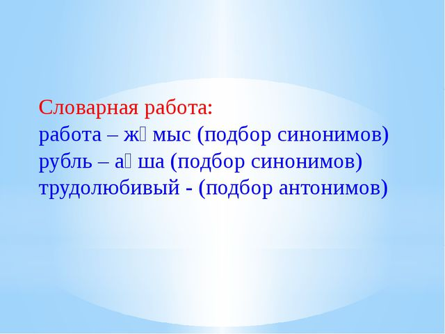 Словарная работа: работа – жұмыс (подбор синонимов) рубль – ақша (подбор сино...