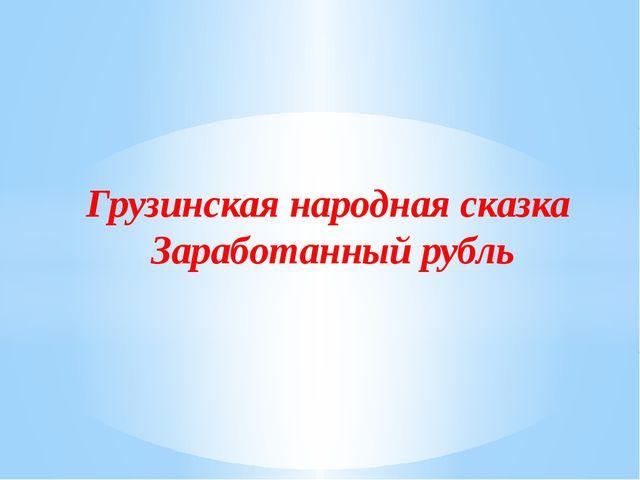 Грузинская народная сказка Заработанный рубль