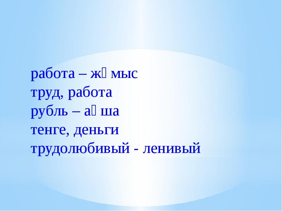 работа – жұмыс труд, работа рубль – ақша тенге, деньги трудолюбивый - ленивый