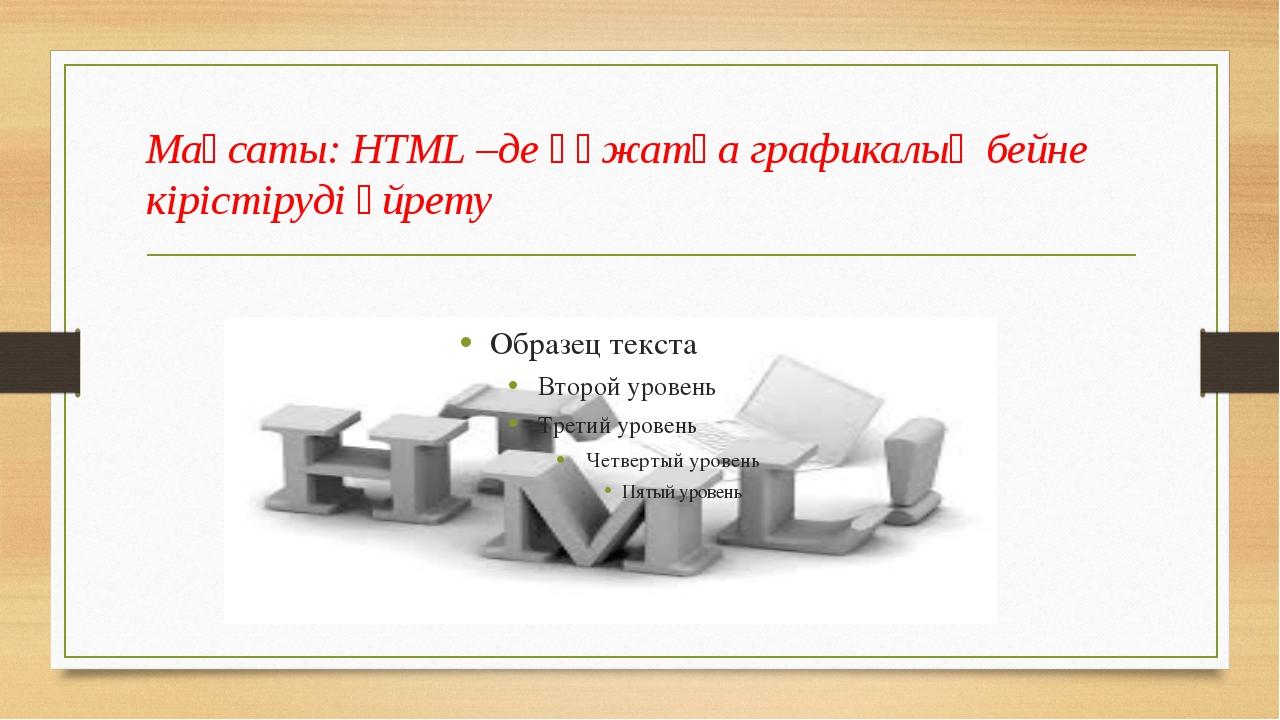 Мақсаты: HTML –де құжатқа графикалық бейне кірістіруді үйрету