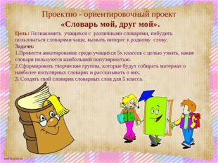 Проектно - ориентировочный проект «Словарь мой, друг мой». Цель: Познакомить