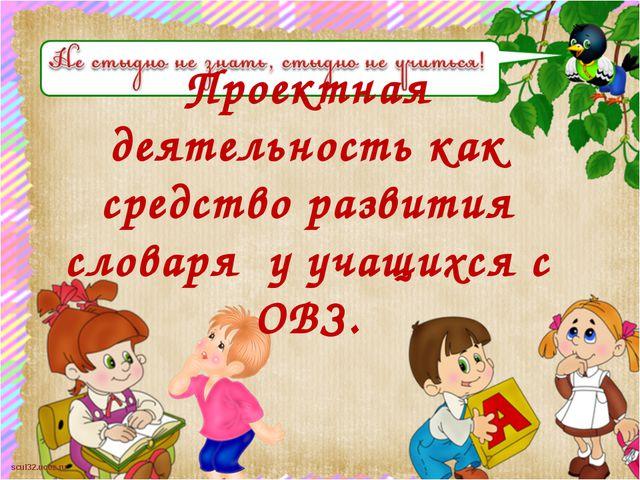Проектная деятельность как средство развития словаря у учащихся с ОВЗ. scul3...