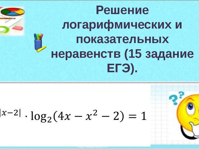 Решение логарифмических и показательных неравенств (15 задание ЕГЭ).
