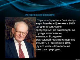 История возникновения Термин «фрактал» был введен Бенуа Мандельбротом в 1975
