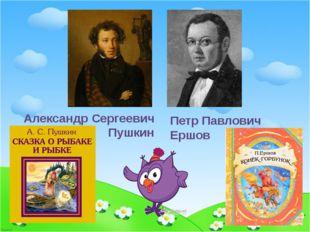 Петр Павлович Ершов Александр Сергеевич Пушкин