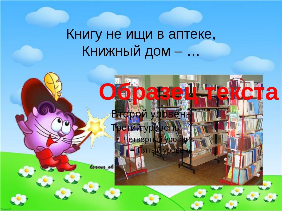 Книгу не ищи в аптеке, Книжный дом – …