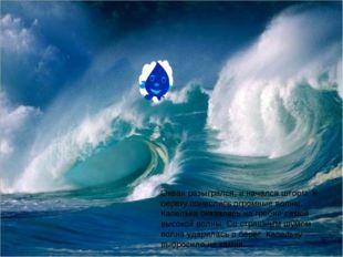 Океан разыгрался, и начался шторм. К берегу понеслись огромные волны. Капельк
