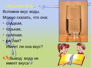 Свойства воды. Вспомни вкус воды. Можно сказать, что она: сладкая, горькая, с