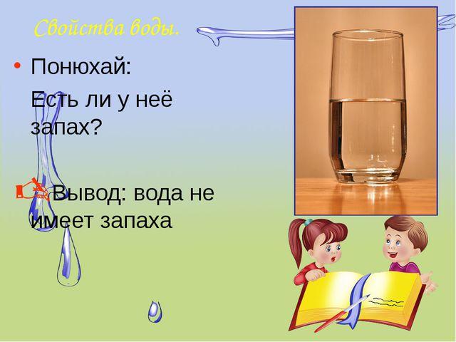 Свойства воды. Понюхай: Есть ли у неё запах? Вывод: вода не имеет запаха